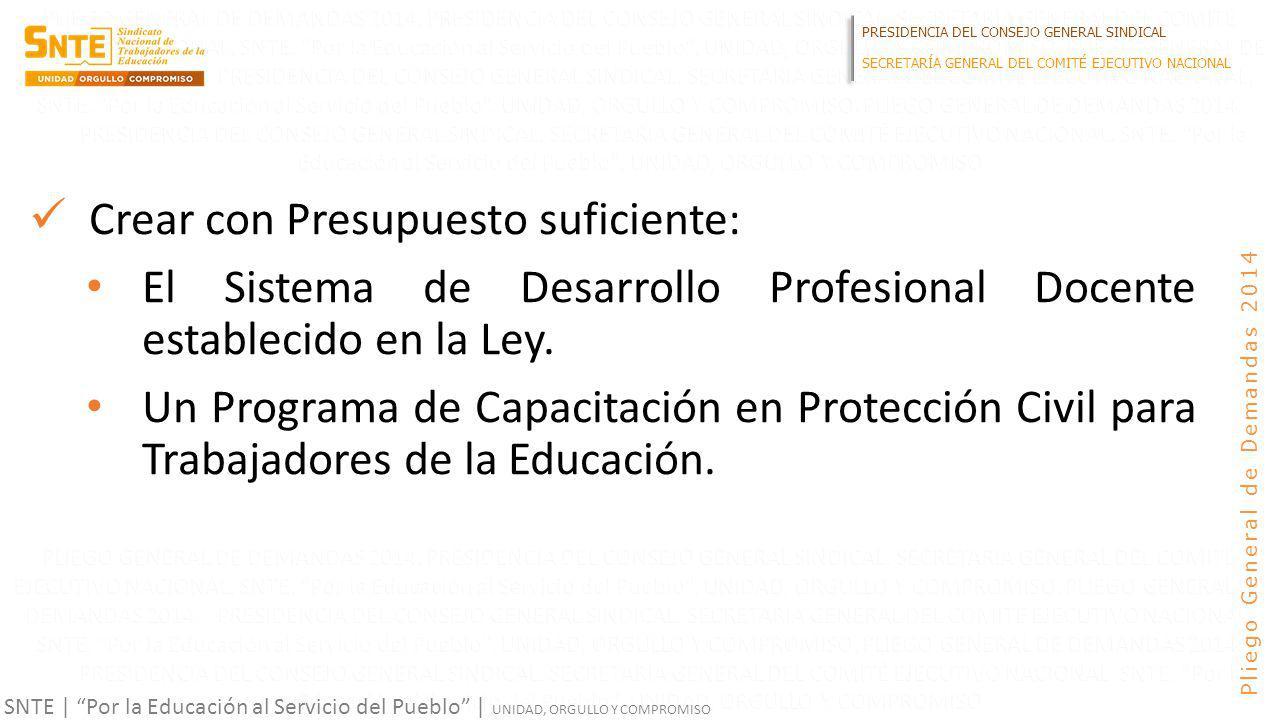 PRESIDENCIA DEL CONSEJO GENERAL SINDICAL SECRETARÍA GENERAL DEL COMITÉ EJECUTIVO NACIONAL SNTE | Por la Educación al Servicio del Pueblo | UNIDAD, ORGULLO Y COMPROMISO Pliego General de Demandas 2014 Crear con Presupuesto suficiente: El Sistema de Desarrollo Profesional Docente establecido en la Ley.