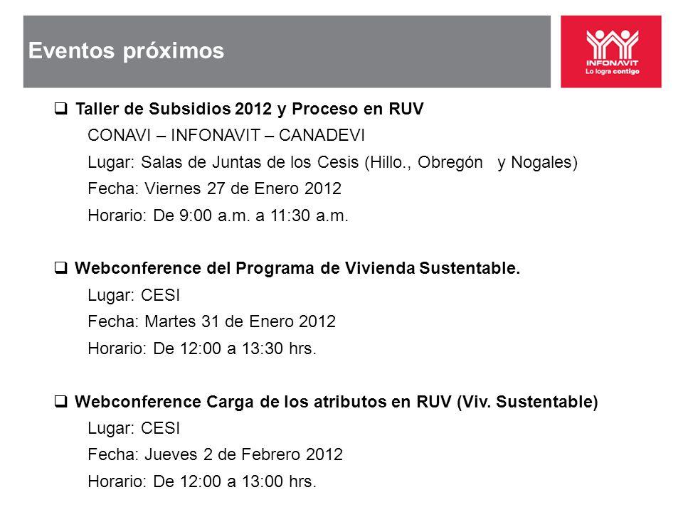 Eventos próximos Taller de Subsidios 2012 y Proceso en RUV CONAVI – INFONAVIT – CANADEVI Lugar: Salas de Juntas de los Cesis (Hillo., Obregón y Nogale