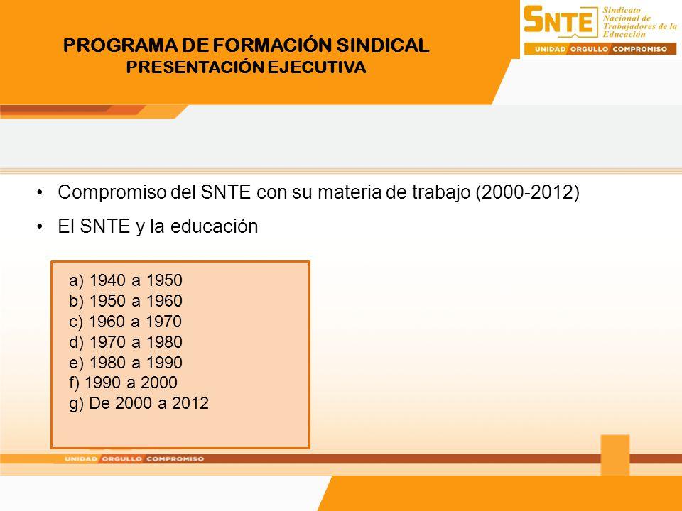 PROGRAMA DE FORMACIÓN SINDICAL PRESENTACIÓN EJECUTIVA Compromiso del SNTE con su materia de trabajo (2000-2012) El SNTE y la educación a) 1940 a 1950