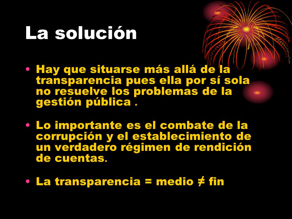 La solución Hay que situarse más allá de la transparencia pues ella por sí sola no resuelve los problemas de la gestión pública.