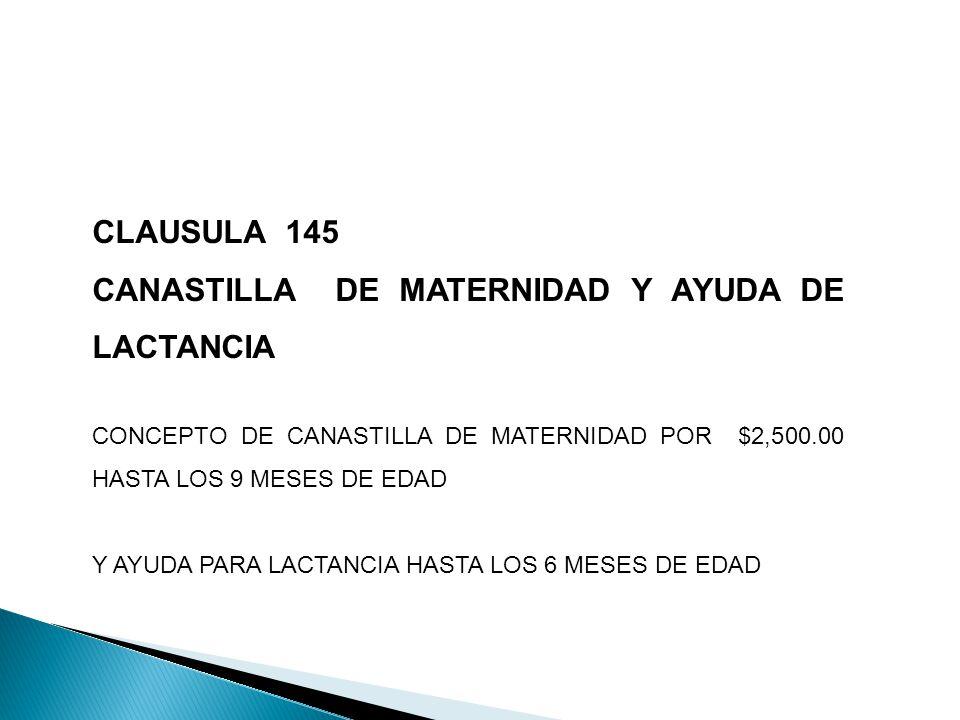 CLAUSULA 145 CANASTILLA DE MATERNIDAD Y AYUDA DE LACTANCIA CONCEPTO DE CANASTILLA DE MATERNIDAD POR $2,500.00 HASTA LOS 9 MESES DE EDAD Y AYUDA PARA LACTANCIA HASTA LOS 6 MESES DE EDAD