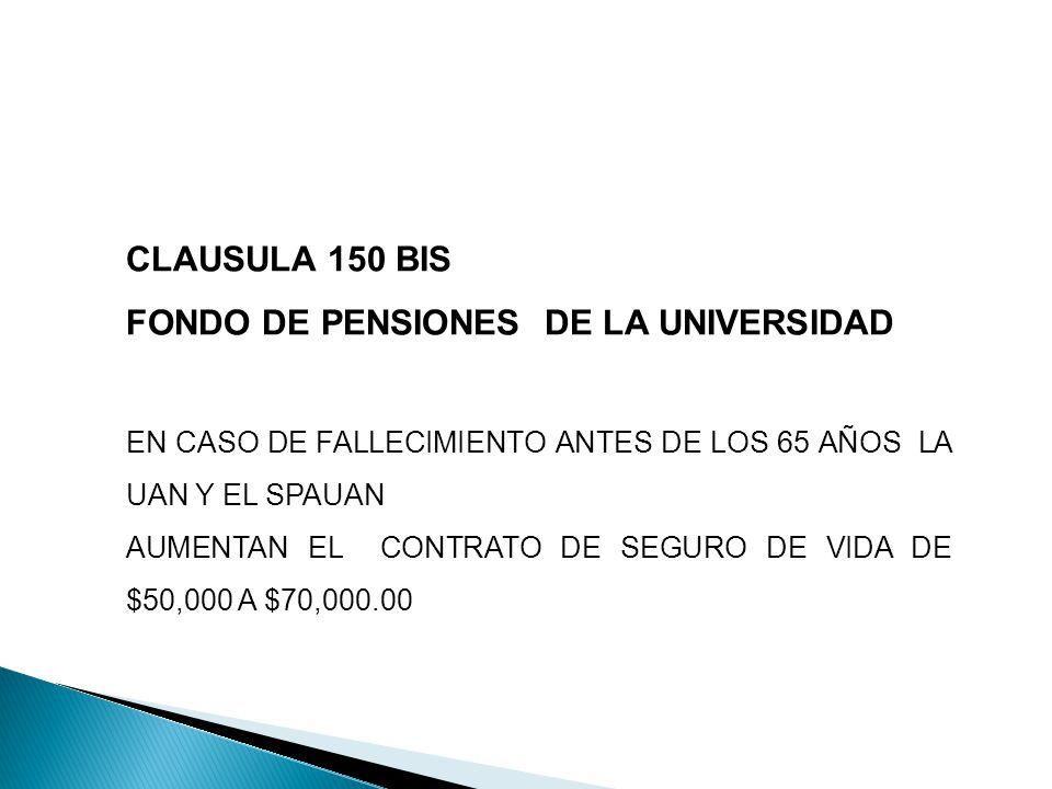 CLAUSULA 150 BIS FONDO DE PENSIONES DE LA UNIVERSIDAD EN CASO DE FALLECIMIENTO ANTES DE LOS 65 AÑOS LA UAN Y EL SPAUAN AUMENTAN EL CONTRATO DE SEGURO DE VIDA DE $50,000 A $70,000.00