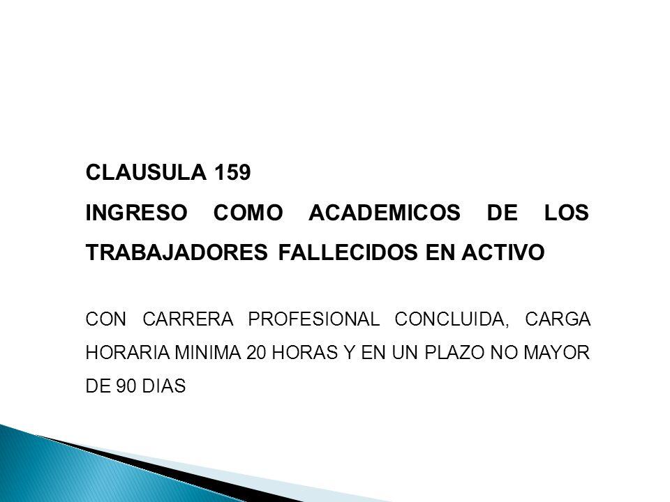 CLAUSULA 159 INGRESO COMO ACADEMICOS DE LOS TRABAJADORES FALLECIDOS EN ACTIVO CON CARRERA PROFESIONAL CONCLUIDA, CARGA HORARIA MINIMA 20 HORAS Y EN UN PLAZO NO MAYOR DE 90 DIAS