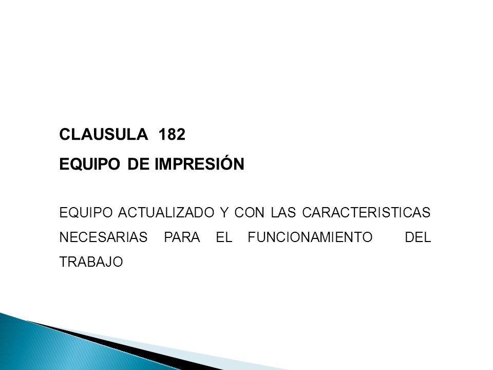 CLAUSULA 182 EQUIPO DE IMPRESIÓN EQUIPO ACTUALIZADO Y CON LAS CARACTERISTICAS NECESARIAS PARA EL FUNCIONAMIENTO DEL TRABAJO