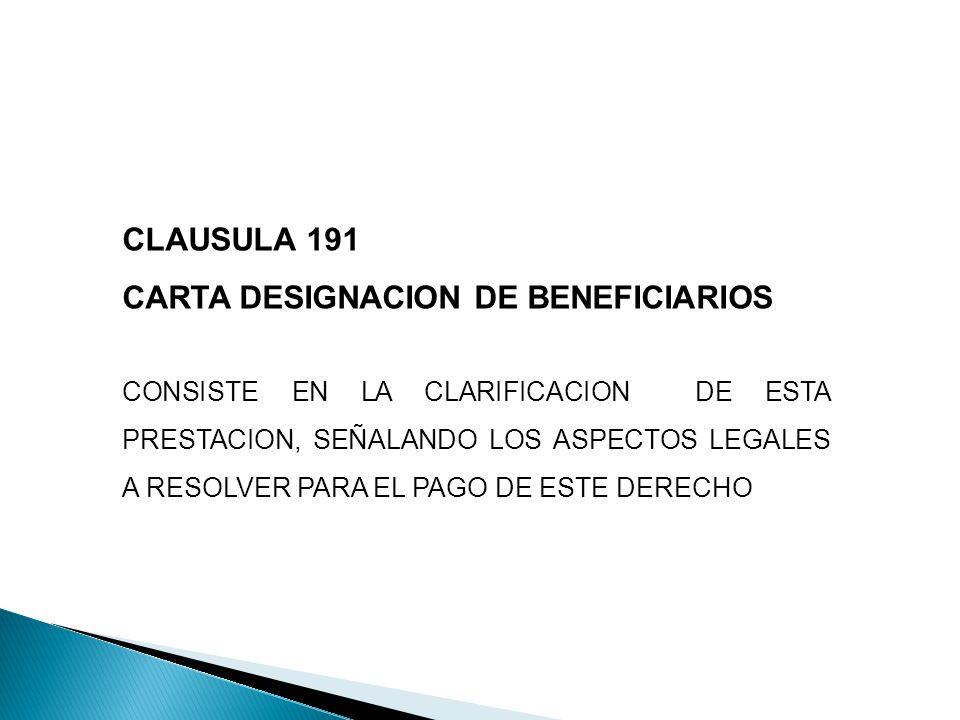 CLAUSULA 191 CARTA DESIGNACION DE BENEFICIARIOS CONSISTE EN LA CLARIFICACION DE ESTA PRESTACION, SEÑALANDO LOS ASPECTOS LEGALES A RESOLVER PARA EL PAGO DE ESTE DERECHO