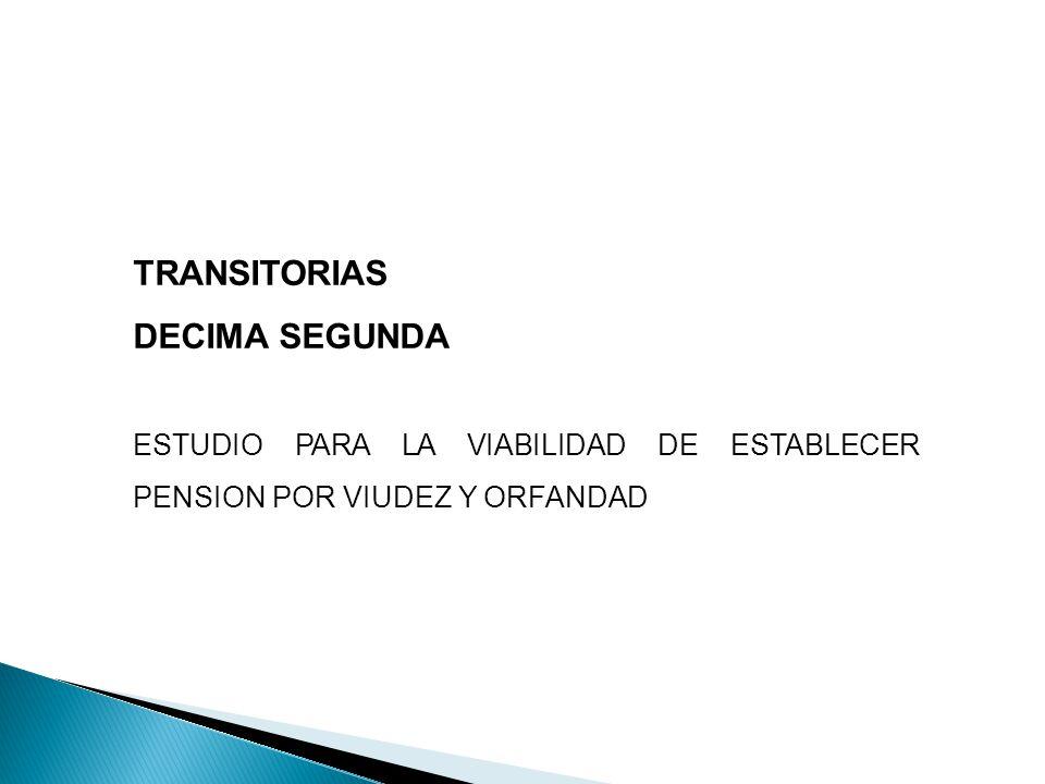 TRANSITORIAS DECIMA SEGUNDA ESTUDIO PARA LA VIABILIDAD DE ESTABLECER PENSION POR VIUDEZ Y ORFANDAD