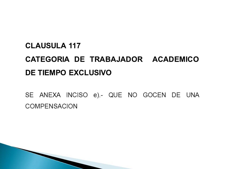 CLAUSULA 117 CATEGORIA DE TRABAJADOR ACADEMICO DE TIEMPO EXCLUSIVO SE ANEXA INCISO e).- QUE NO GOCEN DE UNA COMPENSACION