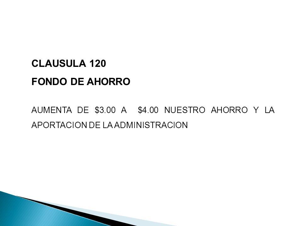 CLAUSULA 120 FONDO DE AHORRO AUMENTA DE $3.00 A $4.00 NUESTRO AHORRO Y LA APORTACION DE LA ADMINISTRACION