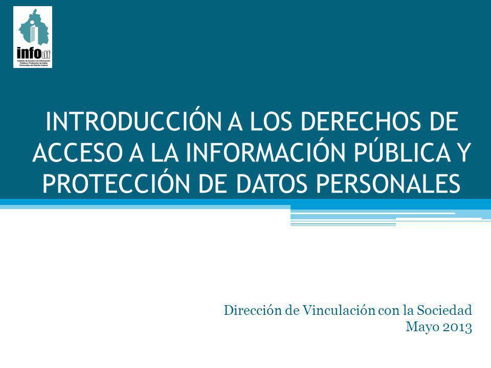 INTRODUCCIÓN A LOS DERECHOS DE ACCESO A LA INFORMACIÓN PÚBLICA Y PROTECCIÓN DE DATOS PERSONALES Dirección de Vinculación con la Sociedad Mayo 2013