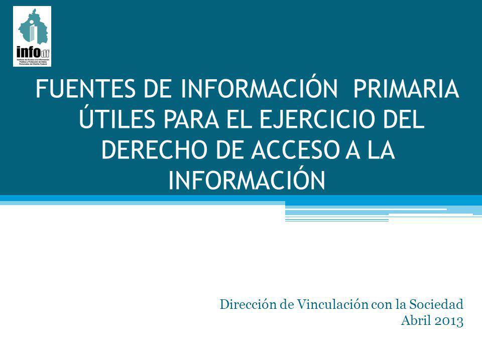 FUENTES DE INFORMACIÓN PRIMARIA ÚTILES PARA EL EJERCICIO DEL DERECHO DE ACCESO A LA INFORMACIÓN Dirección de Vinculación con la Sociedad Abril 2013