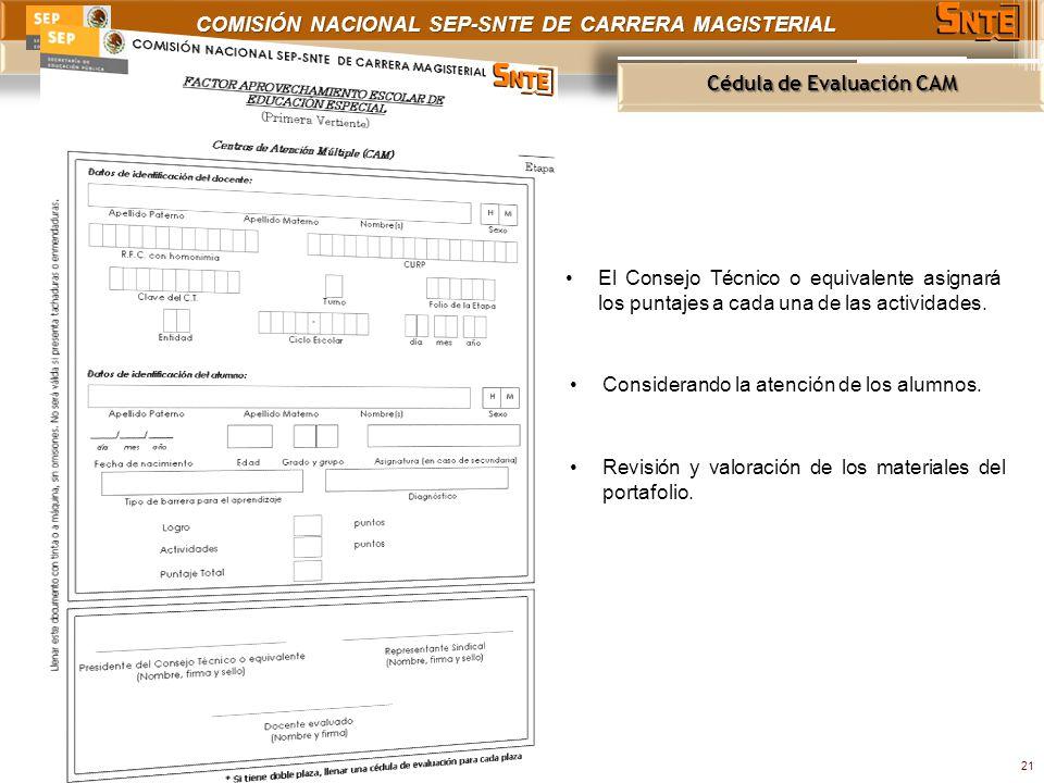 COMISIÓN NACIONAL SEP-SNTE DE CARRERA MAGISTERIAL Cédula de Evaluación CAM 21 El Consejo Técnico o equivalente asignará los puntajes a cada una de las