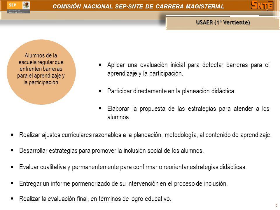 COMISIÓN NACIONAL SEP-SNTE DE CARRERA MAGISTERIAL USAER (1ª Vertiente) 7 Acompañamiento a lo largo del ciclo escolar en el proceso de inclusión de alumnos que enfrentan barrera para el aprendizaje y la participación.