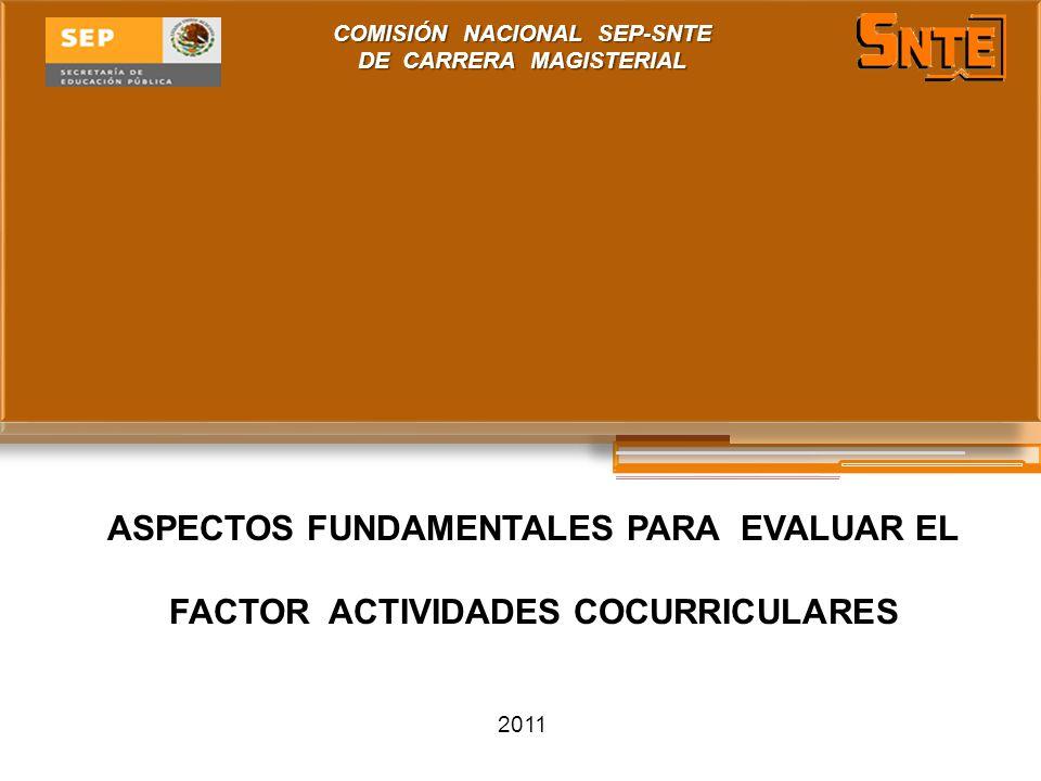 COMISIÓN NACIONAL SEP-SNTE DE CARRERA MAGISTERIAL 2011 ASPECTOS FUNDAMENTALES PARA EVALUAR EL FACTOR ACTIVIDADES COCURRICULARES