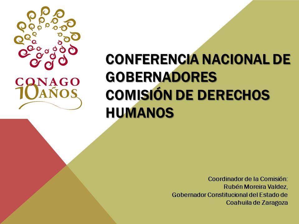CONFERENCIA NACIONAL DE GOBERNADORES COMISIÓN DE DERECHOS HUMANOS Coordinador de la Comisión: Rubén Moreira Valdez, Gobernador Constitucional del Esta