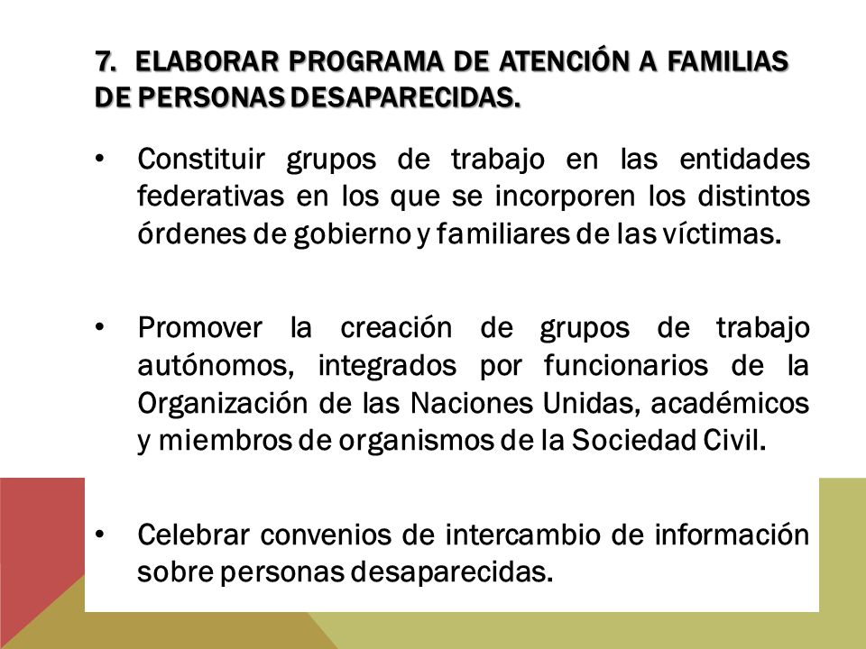 7. ELABORAR PROGRAMA DE ATENCIÓN A FAMILIAS DE PERSONAS DESAPARECIDAS. Constituir grupos de trabajo en las entidades federativas en los que se incorpo