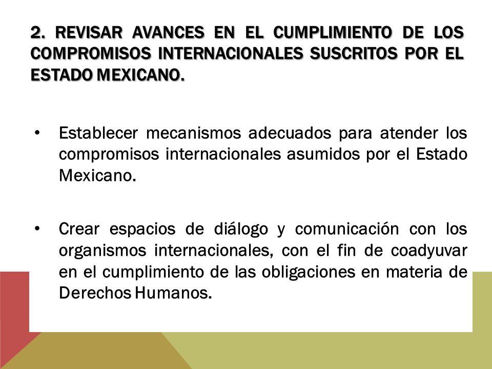 2. REVISAR AVANCES EN EL CUMPLIMIENTO DE LOS COMPROMISOS INTERNACIONALES SUSCRITOS POR EL ESTADO MEXICANO. Establecer mecanismos adecuados para atende