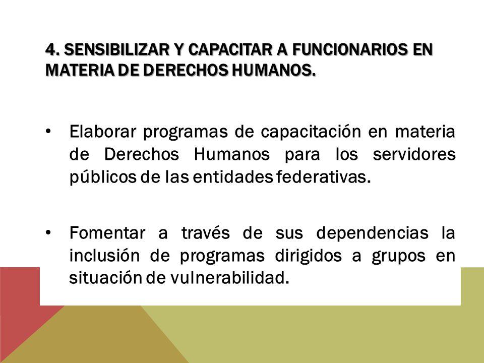 4. SENSIBILIZAR Y CAPACITAR A FUNCIONARIOS EN MATERIA DE DERECHOS HUMANOS. Elaborar programas de capacitación en materia de Derechos Humanos para los