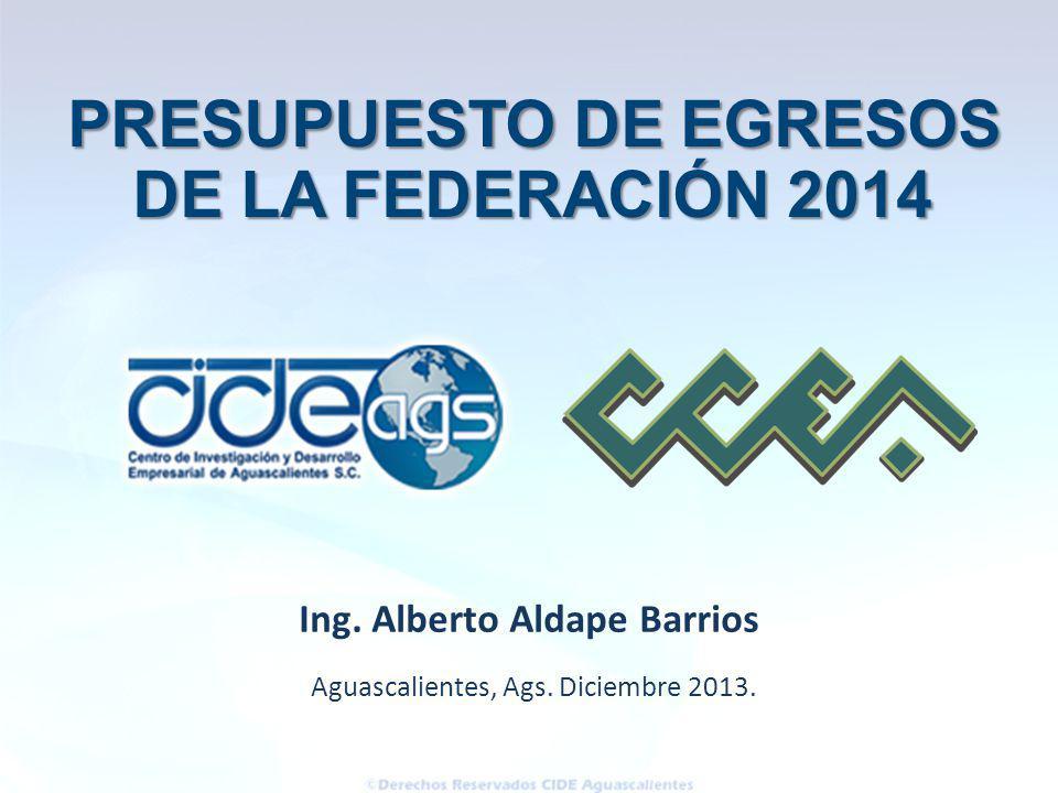 Aguascalientes, Ags. Diciembre 2013. Ing. Alberto Aldape Barrios PRESUPUESTO DE EGRESOS PRESUPUESTO DE EGRESOS DE LA FEDERACIÓN 2014