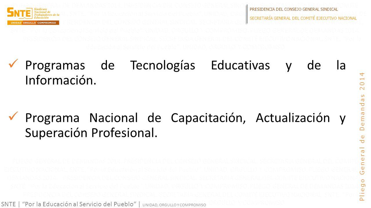 PRESIDENCIA DEL CONSEJO GENERAL SINDICAL SECRETARÍA GENERAL DEL COMITÉ EJECUTIVO NACIONAL SNTE | Por la Educación al Servicio del Pueblo | UNIDAD, ORGULLO Y COMPROMISO Pliego General de Demandas 2014 Programas de Tecnologías Educativas y de la Información.