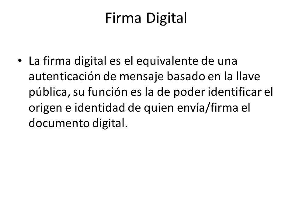 Firma Digital La firma digital es el equivalente de una autenticación de mensaje basado en la llave pública, su función es la de poder identificar el