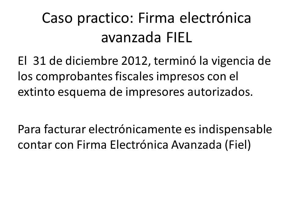 Caso practico: Firma electrónica avanzada FIEL El 31 de diciembre 2012, terminó la vigencia de los comprobantes fiscales impresos con el extinto esque