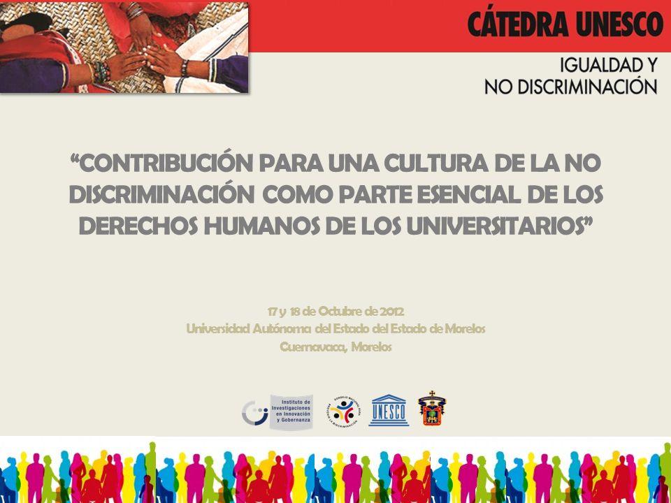 CONTRIBUCIÓN PARA UNA CULTURA DE LA NO DISCRIMINACIÓN COMO PARTE ESENCIAL DE LOS DERECHOS HUMANOS DE LOS UNIVERSITARIOS 17 y 18 de Octubre de 2012 Universidad Autónoma del Estado del Estado de Morelos Cuernavaca, Morelos