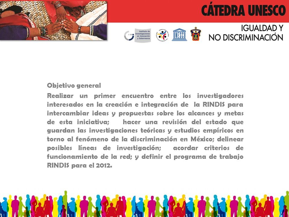 Objetivo general Realizar un primer encuentro entre los investigadores interesados en la creación e integración de la RINDIS para intercambiar ideas y propuestas sobre los alcances y metas de esta iniciativa; hacer una revisión del estado que guardan las investigaciones teóricas y estudios empíricos en torno al fenómeno de la discriminación en México; delinear posibles líneas de investigación; acordar criterios de funcionamiento de la red; y definir el programa de trabajo RINDIS para el 2012.