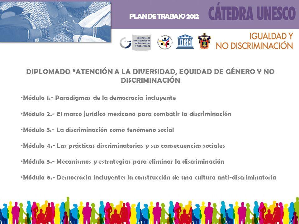 DIPLOMADO ATENCIÓN A LA DIVERSIDAD, EQUIDAD DE GÉNERO Y NO DISCRIMINACIÓN Módulo 1.- Paradigmas de la democracia incluyente Módulo 2.- El marco jurídico mexicano para combatir la discriminación Módulo 3.- La discriminación como fenómeno social Módulo 4.- Las prácticas discriminatorias y sus consecuencias sociales Módulo 5.- Mecanismos y estrategias para eliminar la discriminación Módulo 6.- Democracia incluyente: la construcción de una cultura anti-discriminatoria PLAN DE TRABAJO 2012