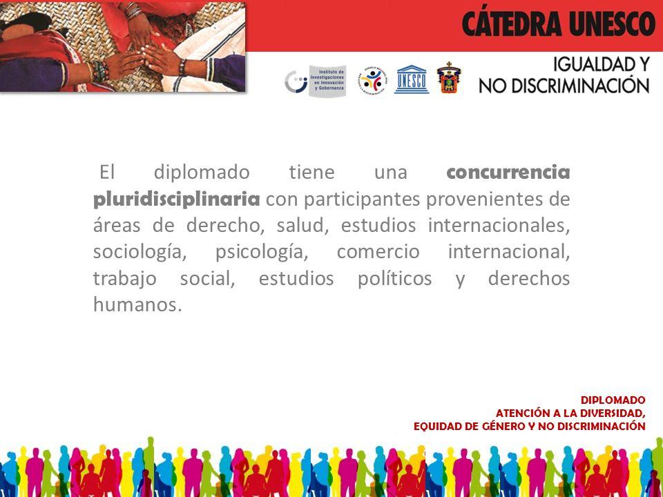 DIPLOMADO ATENCIÓN A LA DIVERSIDAD, EQUIDAD DE GÉNERO Y NO DISCRIMINACIÓN El diplomado tiene una concurrencia pluridisciplinaria con participantes pro