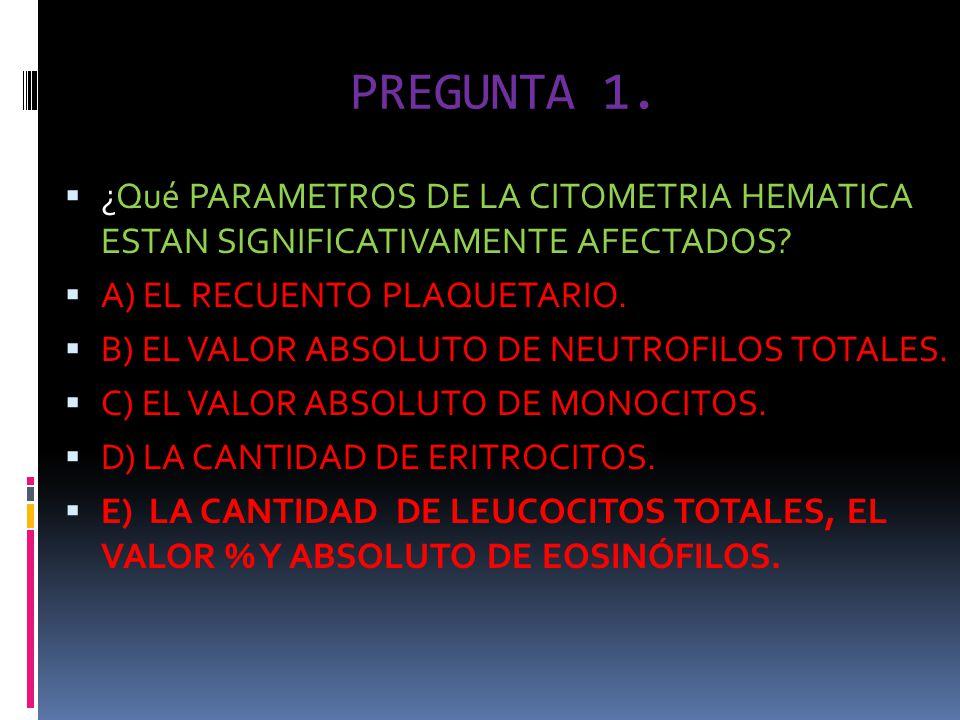 PREGUNTA 1. ¿Qué PARAMETROS DE LA CITOMETRIA HEMATICA ESTAN SIGNIFICATIVAMENTE AFECTADOS? A) EL RECUENTO PLAQUETARIO. B) EL VALOR ABSOLUTO DE NEUTROFI