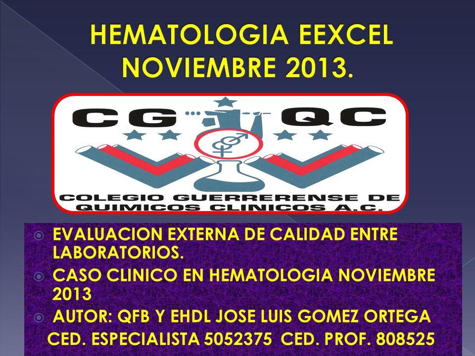 EVALUACION EXTERNA DE CALIDAD ENTRE LABORATORIOS. CASO CLINICO EN HEMATOLOGIA NOVIEMBRE 2013 AUTOR: QFB Y EHDL JOSE LUIS GOMEZ ORTEGA CED. ESPECIALIST