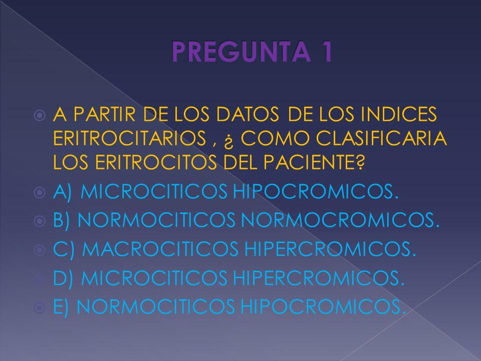 A PARTIR DE LOS DATOS DE LOS INDICES ERITROCITARIOS, ¿ COMO CLASIFICARIA LOS ERITROCITOS DEL PACIENTE? A) MICROCITICOS HIPOCROMICOS. B) NORMOCITICOS N