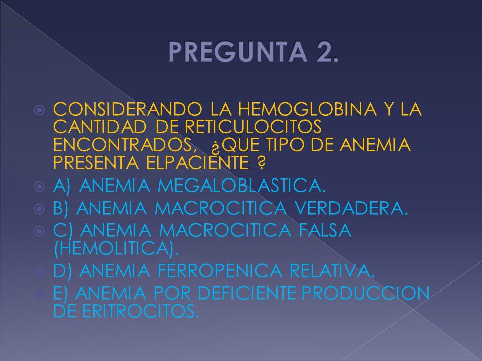 CONSIDERANDO LA HEMOGLOBINA Y LA CANTIDAD DE RETICULOCITOS ENCONTRADOS, ¿QUE TIPO DE ANEMIA PRESENTA ELPACIENTE ? A) ANEMIA MEGALOBLASTICA. B) ANEMIA
