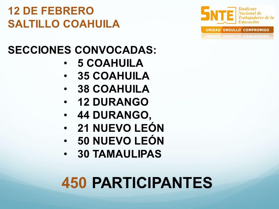 12 DE FEBRERO SALTILLO COAHUILA SECCIONES CONVOCADAS: 5 COAHUILA 35 COAHUILA 38 COAHUILA 12 DURANGO 44 DURANGO, 21 NUEVO LEÓN 50 NUEVO LEÓN 30 TAMAULIPAS 450 PARTICIPANTES