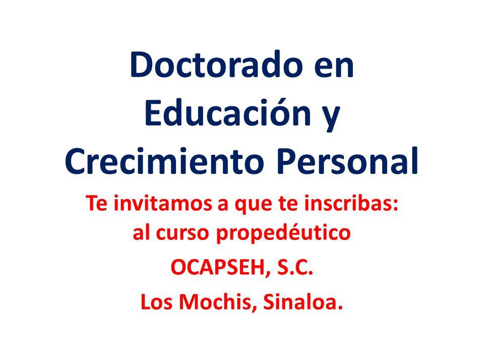 Doctorado en Educación y Crecimiento Personal Te invitamos a que te inscribas: al curso propedéutico OCAPSEH, S.C. Los Mochis, Sinaloa.