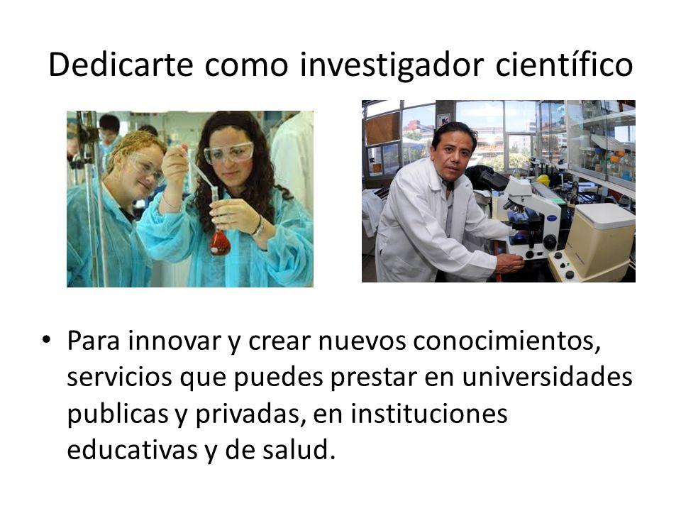 Dedicarte como investigador científico Para innovar y crear nuevos conocimientos, servicios que puedes prestar en universidades publicas y privadas, e