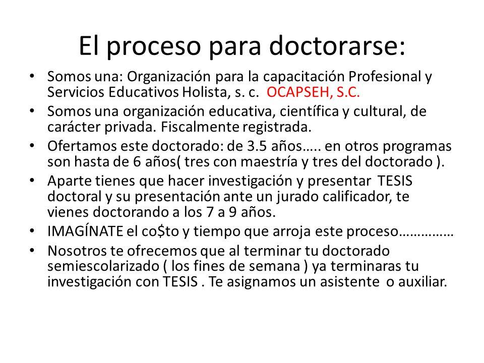 El proceso para doctorarse: Somos una: Organización para la capacitación Profesional y Servicios Educativos Holista, s. c. OCAPSEH, S.C. Somos una org