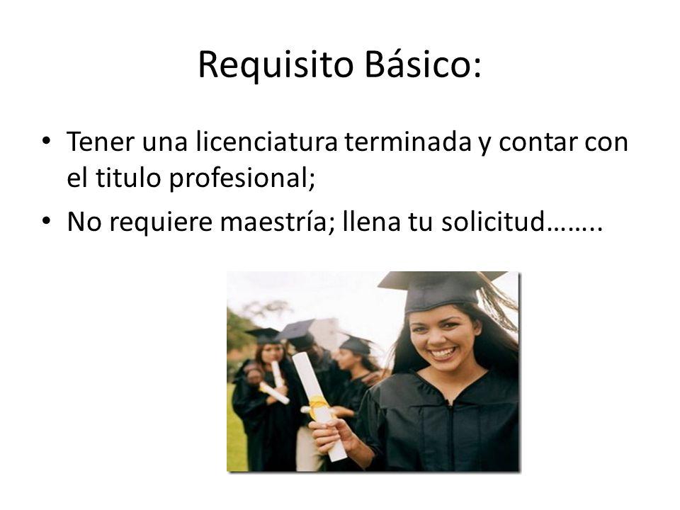 Requisito Básico: Tener una licenciatura terminada y contar con el titulo profesional; No requiere maestría; llena tu solicitud……..