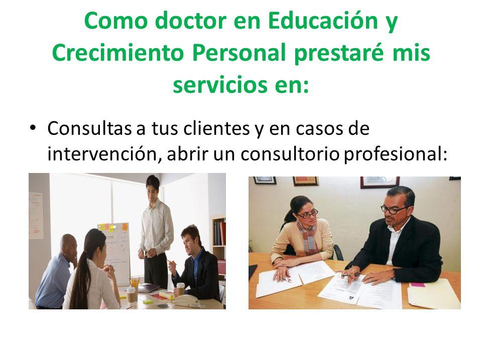Como doctor en Educación y Crecimiento Personal prestaré mis servicios en: Consultas a tus clientes y en casos de intervención, abrir un consultorio p