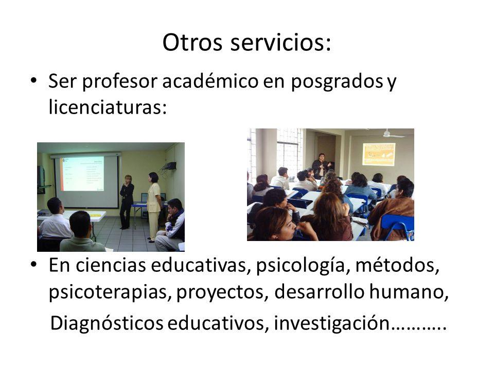Otros servicios: Ser profesor académico en posgrados y licenciaturas: En ciencias educativas, psicología, métodos, psicoterapias, proyectos, desarroll