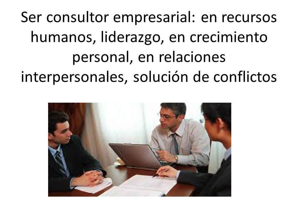 Ser consultor empresarial: en recursos humanos, liderazgo, en crecimiento personal, en relaciones interpersonales, solución de conflictos