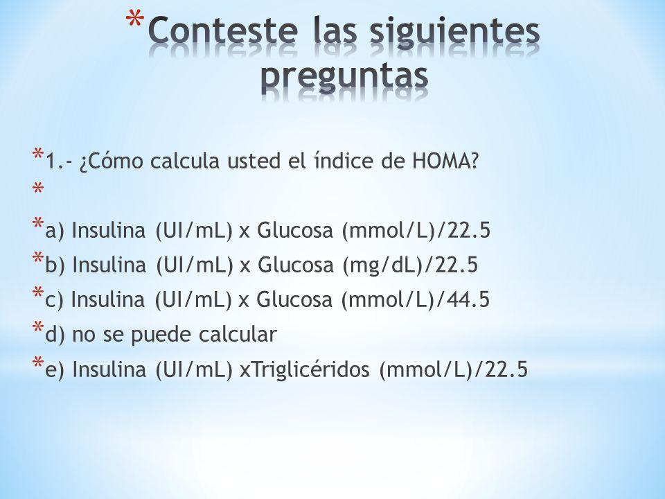 * 1.- ¿Cómo calcula usted el índice de HOMA? * * a) Insulina (UI/mL) x Glucosa (mmol/L)/22.5 * b) Insulina (UI/mL) x Glucosa (mg/dL)/22.5 * c) Insulin