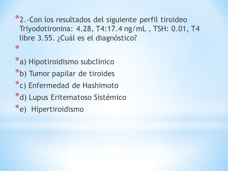 * 2.-Con los resultados del siguiente perfil tiroideo Triyodotironina: 4.28, T4:17.4 ng/mL, TSH: 0.01, T4 libre 3.55. ¿Cuál es el diagnóstico? * * a)