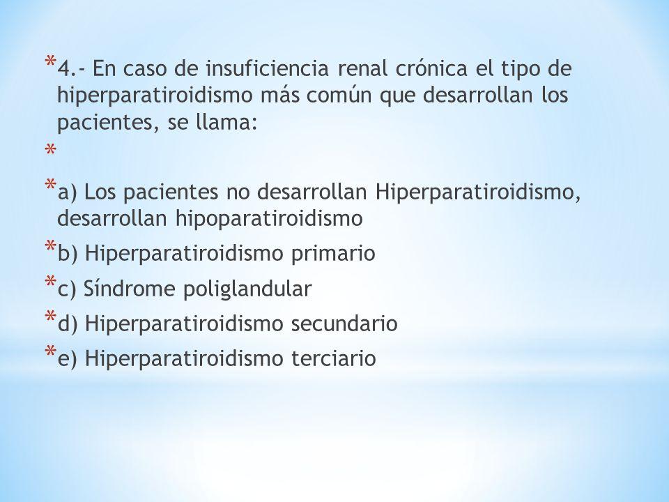 * 4.- En caso de insuficiencia renal crónica el tipo de hiperparatiroidismo más común que desarrollan los pacientes, se llama: * * a) Los pacientes no