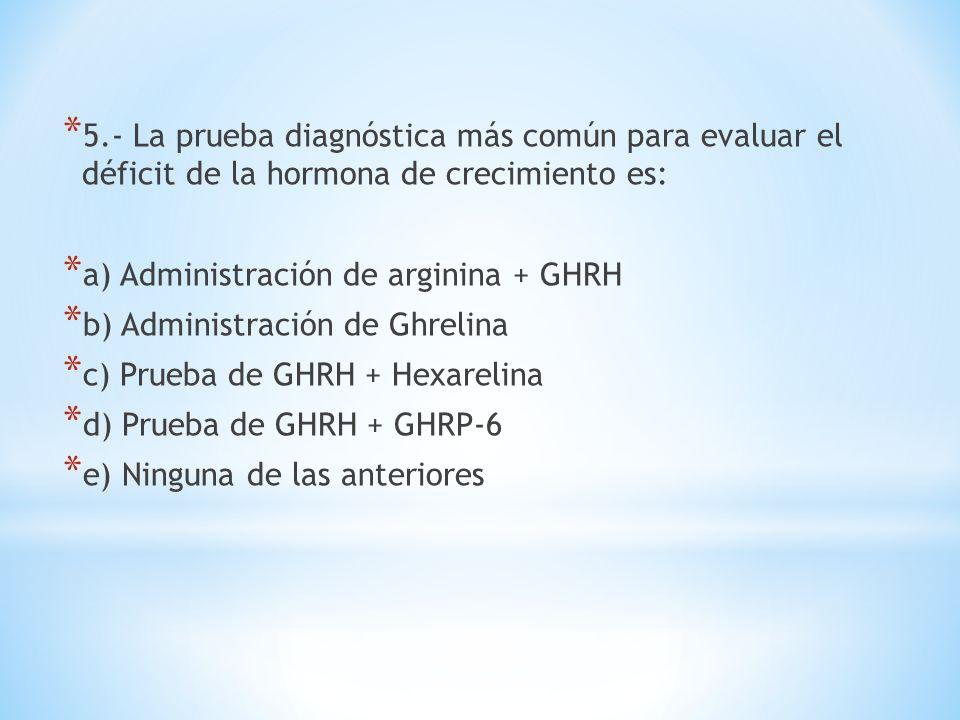* 5.- La prueba diagnóstica más común para evaluar el déficit de la hormona de crecimiento es: * a) Administración de arginina + GHRH * b) Administrac