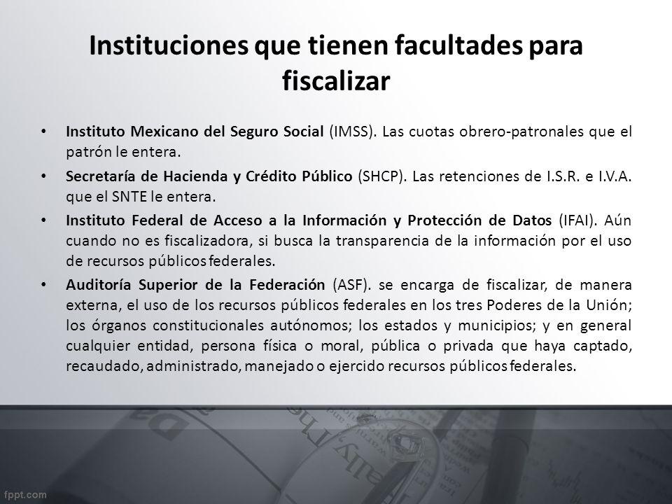 Instituciones que tienen facultades para fiscalizar Instituto Mexicano del Seguro Social (IMSS). Las cuotas obrero-patronales que el patrón le entera.