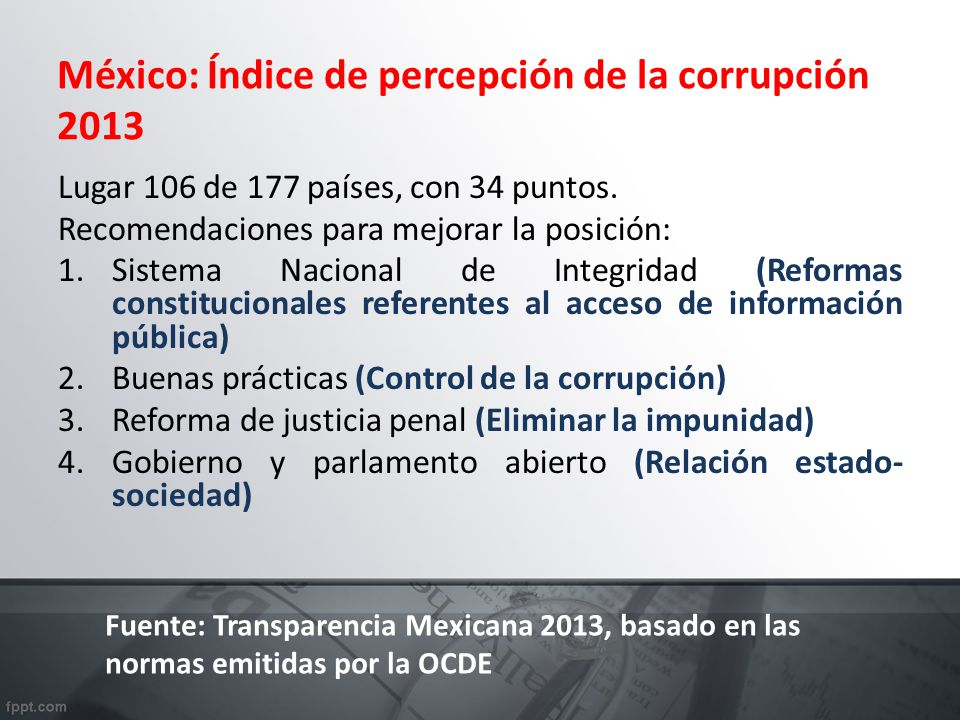 México: Índice de percepción de la corrupción 2013 Lugar 106 de 177 países, con 34 puntos. Recomendaciones para mejorar la posición: 1.Sistema Naciona