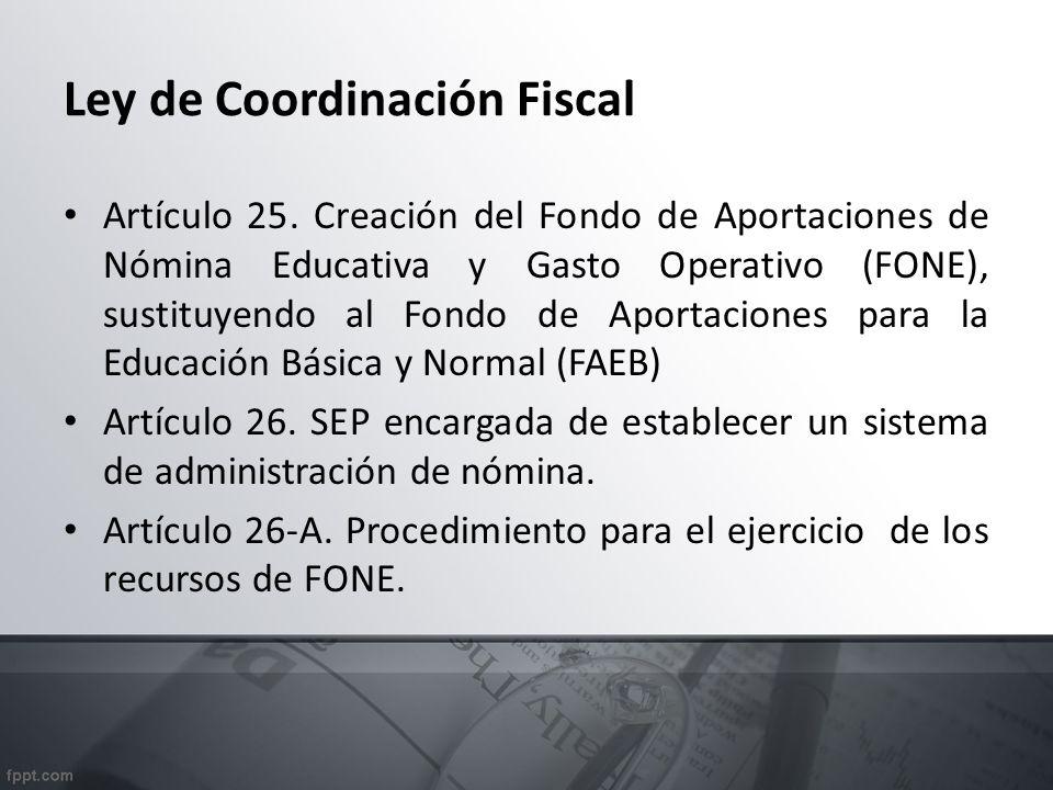 Ley de Coordinación Fiscal Artículo 25. Creación del Fondo de Aportaciones de Nómina Educativa y Gasto Operativo (FONE), sustituyendo al Fondo de Apor