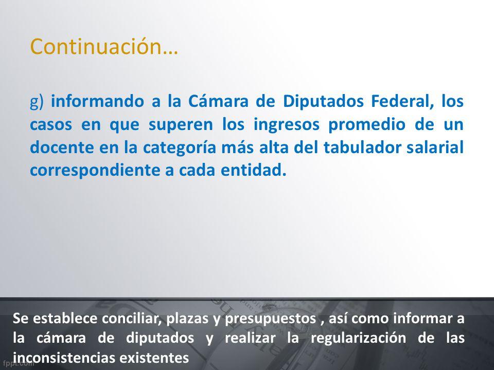 Continuación… g) informando a la Cámara de Diputados Federal, los casos en que superen los ingresos promedio de un docente en la categoría más alta de