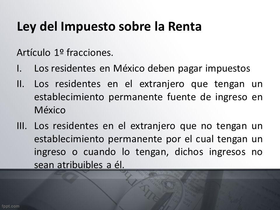 Ley del Impuesto sobre la Renta Artículo 1º fracciones. I.Los residentes en México deben pagar impuestos II.Los residentes en el extranjero que tengan